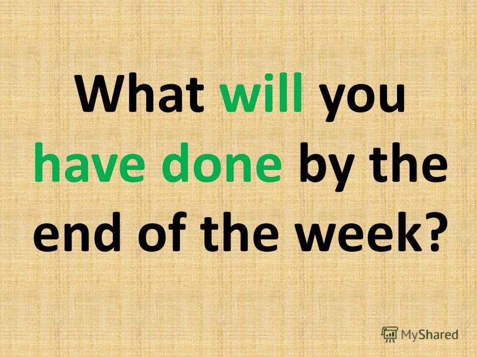 What will you have done by the end of the week?