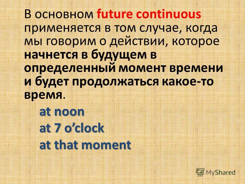 В основном future continuous применяется в том случае, когда мы говорим о действии, которое начнется в будущем в определенный момент времени и будет продолжаться какое-то время. at noon at 7 oclock at that moment