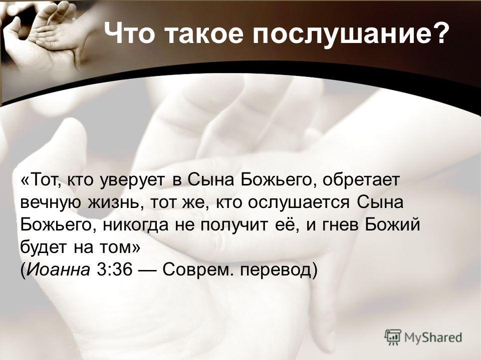 Что такое послушание? «Тот, кто уверует в Сына Божьего, обретает вечную жизнь, тот же, кто ослушается Сына Божьего, никогда не получит её, и гнев Божий будет на том» (Иоанна 3:36 Соврем. перевод)