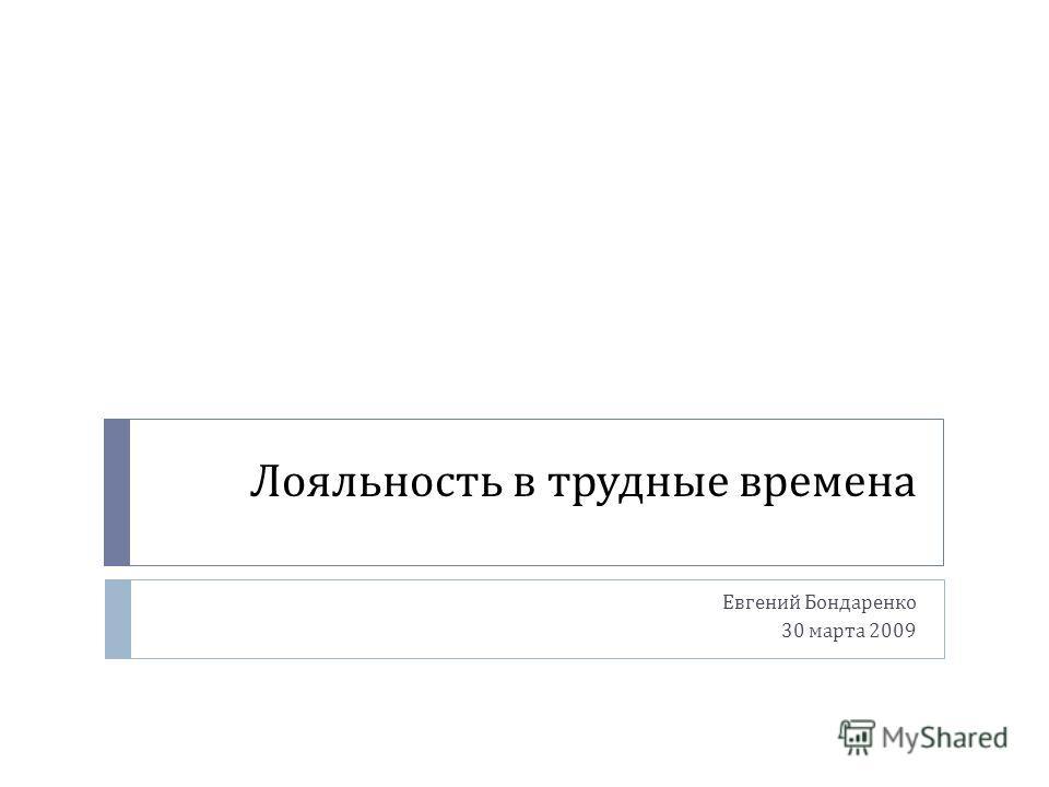 Лояльность в трудные времена Евгений Бондаренко 30 марта 2009