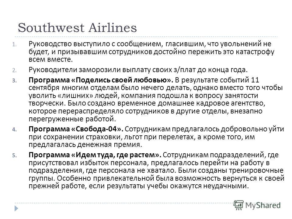 Southwest Airlines 1. Руководство выступило с сообщением, гласившим, что увольнений не будет, и призывавшим сотрудников достойно пережить это катастрофу всем вместе. 2. Руководители заморозили выплату своих з / плат до конца года. 3. Программа « Поде