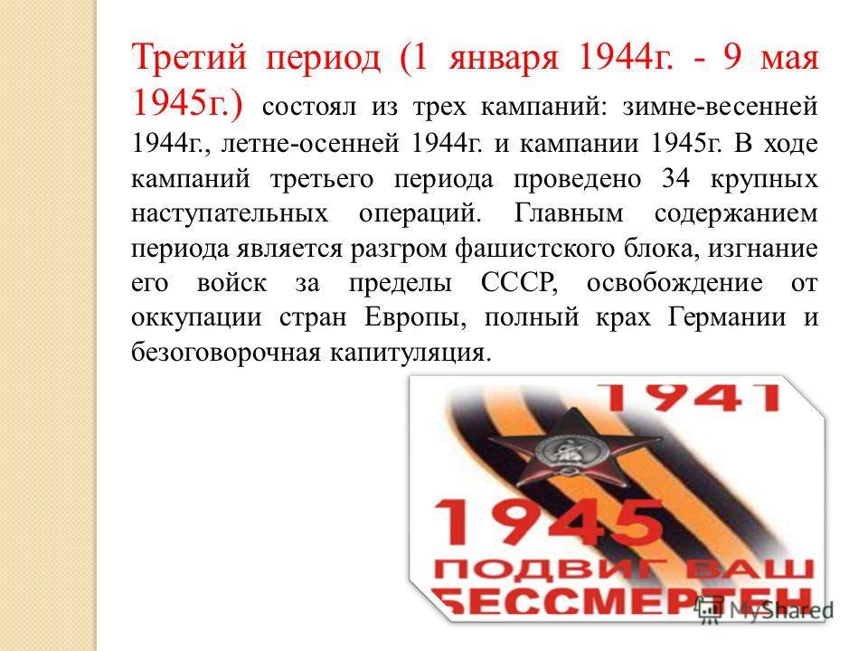 Третий период (1 января 1944г. - 9 мая 1945г.) состоял из трех кампаний: зимне-весенней 1944г., летне-осенней 1944г. и кампании 1945г. В ходе кампаний третьего периода проведено 34 крупных наступательных операций. Главным содержанием периода является
