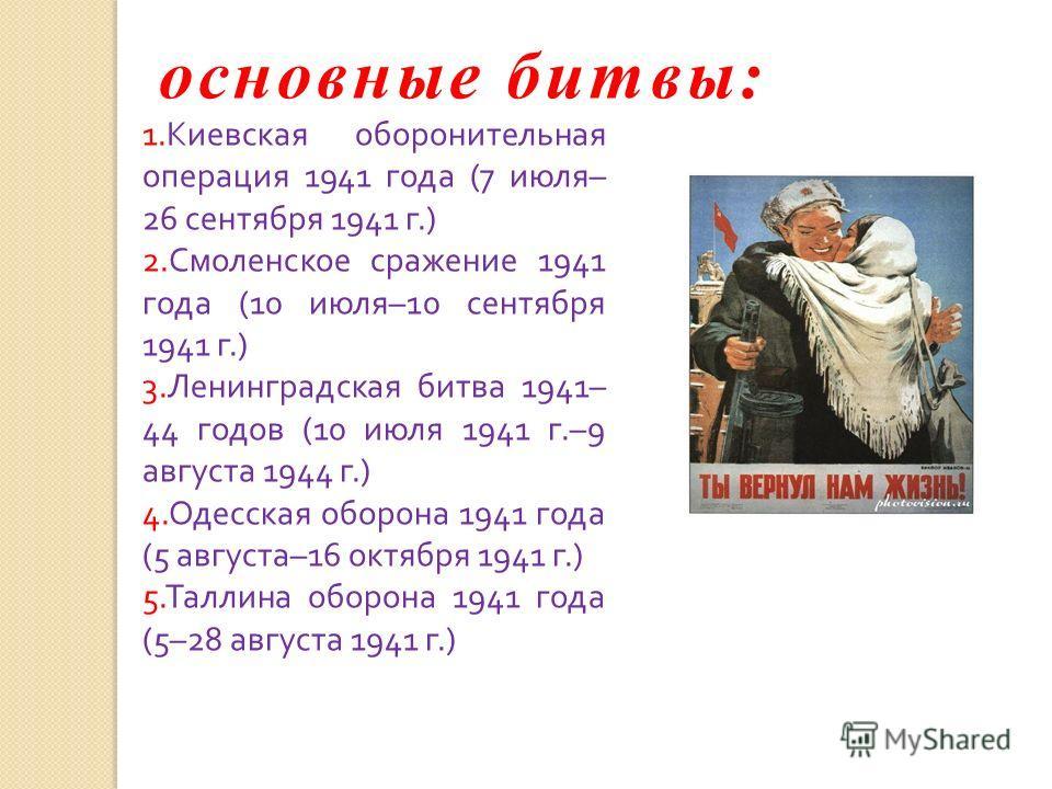основные битвы: 1. Киевская оборонительная операция 1941 года (7 июля – 26 сентября 1941 г.) 2. Смоленское сражение 1941 года (10 июля –10 сентября 1941 г.) 3. Ленинградская битва 1941– 44 годов (10 июля 1941 г.–9 августа 1944 г.) 4. Одесская оборона