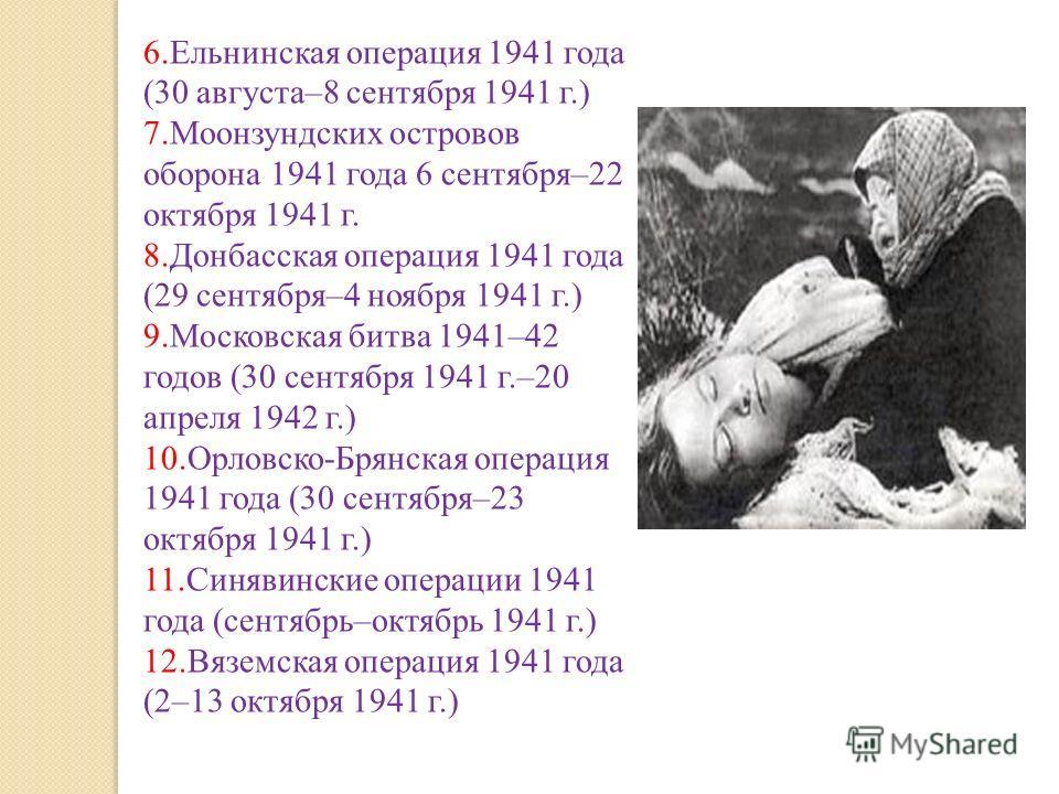 6.Ельнинская операция 1941 года (30 августа–8 сентября 1941 г.) 7.Моонзундских островов оборона 1941 года 6 сентября–22 октября 1941 г. 8.Донбасская операция 1941 года (29 сентября–4 ноября 1941 г.) 9.Московская битва 1941–42 годов (30 сентября 1941