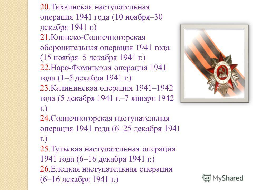 20.Тихвинская наступательная операция 1941 года (10 ноября–30 декабря 1941 г.) 21.Клинско-Солнечногорская оборонительная операция 1941 года (15 ноября–5 декабря 1941 г.) 22.Наро-Фоминская операция 1941 года (1–5 декабря 1941 г.) 23.Калининская операц