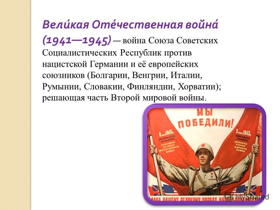 Великая Отечественная война (19411945) война Союза Советских Социалистических Республик против нацистской Германии и её европейских союзников (Болгарии, Венгрии, Италии, Румынии, Словакии, Финляндии, Хорватии); решающая часть Второй мировой войны.