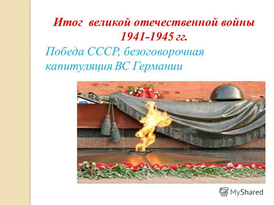 Итог великой отечественной войны 1941-1945 гг. Победа СССР, безоговорочная капитуляция ВС Германии