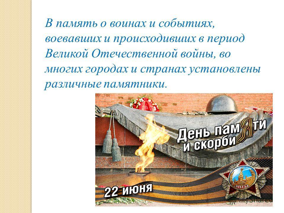 В память о воинах и событиях, воевавших и происходивших в период Великой Отечественной войны, во многих городах и странах установлены различные памятники.