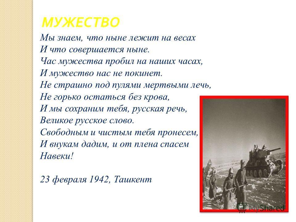 МУЖЕСТВО Мы знаем, что ныне лежит на весах И что совершается ныне. Час мужества пробил на наших часах, И мужество нас не покинет. Не страшно под пулями мертвыми лечь, Не горько остаться без крова, И мы сохраним тебя, русская речь, Великое русское сло