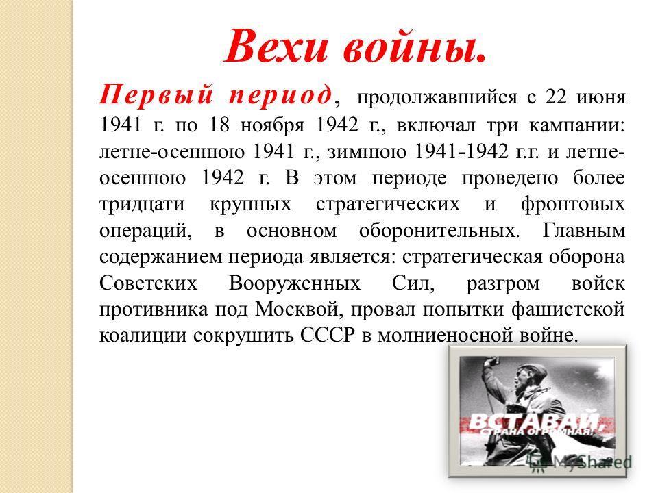 Вехи войны. Первый период, продолжавшийся с 22 июня 1941 г. по 18 ноября 1942 г., включал три кампании: летне-осеннюю 1941 г., зимнюю 1941-1942 г.г. и летне- осеннюю 1942 г. В этом периоде проведено более тридцати крупных стратегических и фронтовых о