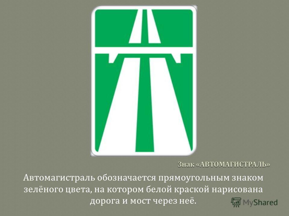 Автомагистраль обозначается прямоугольным знаком зелёного цвета, на котором белой краской нарисована дорога и мост через неё.