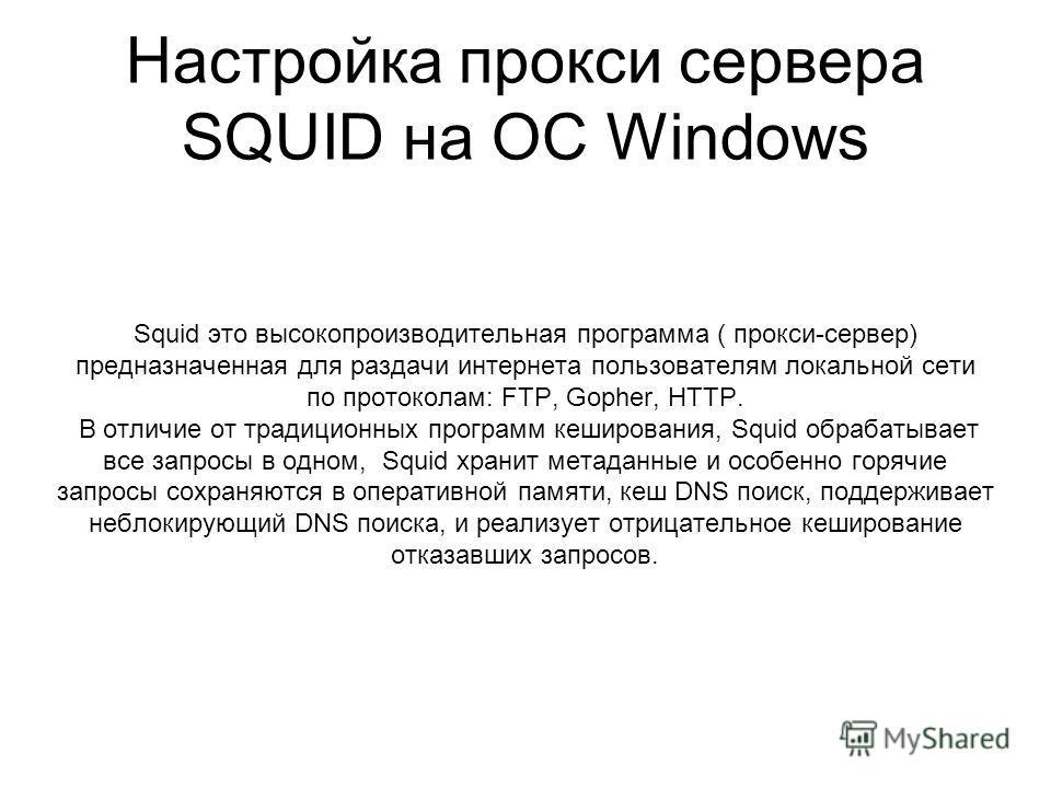 Настройка прокси сервера SQUID на ОС Windows Squid это высокопроизводительная программа ( прокси-сервер) предназначенная для раздачи интернета пользователям локальной сети по протоколам: FTP, Gopher, HTTP. В отличие от традиционных программ кеширован