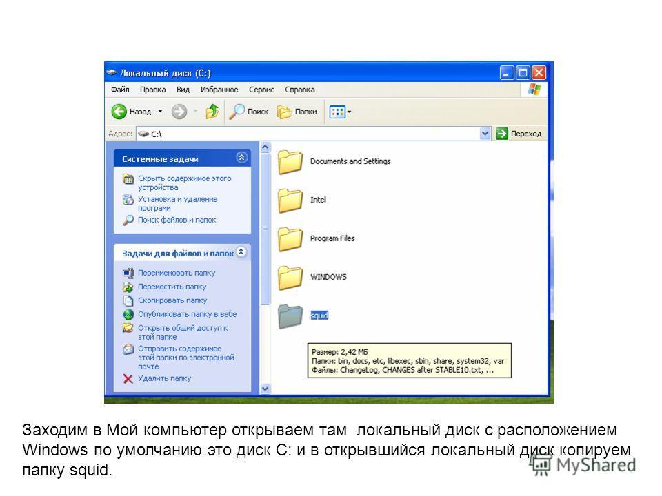 Заходим в Мой компьютер открываем там локальный диск с расположением Windows по умолчанию это диск C: и в открывшийся локальный диск копируем папку squid.