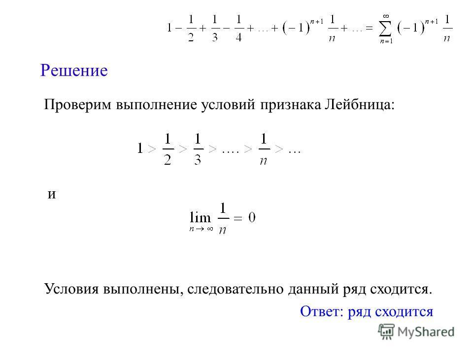 Решение Проверим выполнение условий признака Лейбница: Условия выполнены, следовательно данный ряд сходится. Ответ: ряд сходится и