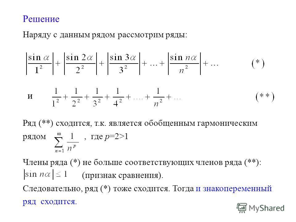 Решение Наряду с данным рядом рассмотрим ряды: Ряд (**) сходится, т.к. является обобщенным гармоническим рядом, где р=2>1 Члены ряда (*) не больше соответствующих членов ряда (**): (признак сравнения). Следовательно, ряд (*) тоже сходится. Тогда и зн