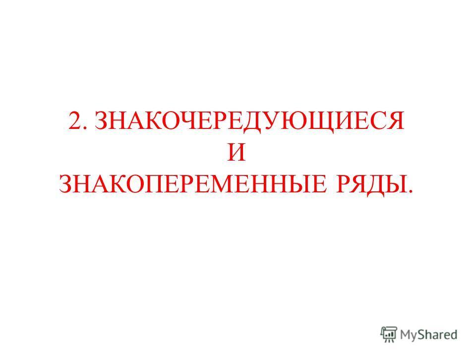 2. ЗНАКОЧЕРЕДУЮЩИЕСЯ И ЗНАКОПЕРЕМЕННЫЕ РЯДЫ.
