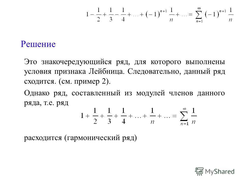 Решение Это знакочередующийся ряд, для которого выполнены условия признака Лейбница. Следовательно, данный ряд сходится. (см. пример 2). Однако ряд, составленный из модулей членов данного ряда, т.е. ряд расходится (гармонический ряд)