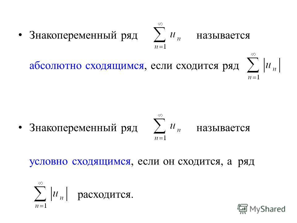 Знакопеременный ряд называется абсолютно сходящимся, если сходится ряд Знакопеременный ряд называется условно сходящимся, если он сходится, а ряд расходится.