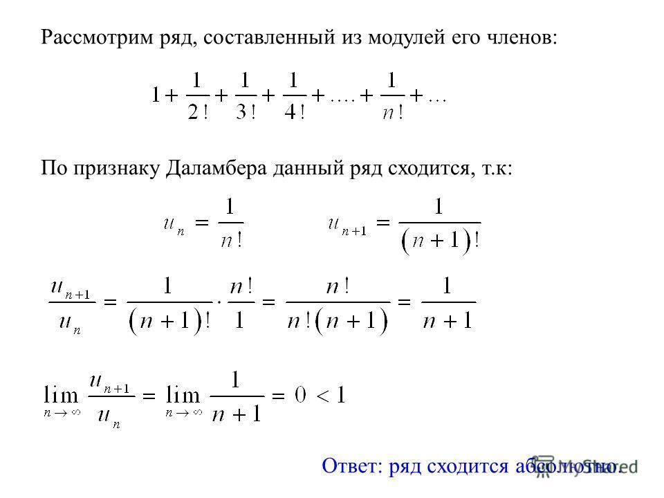 Рассмотрим ряд, составленный из модулей его членов: По признаку Даламбера данный ряд сходится, т.к: Ответ: ряд сходится абсолютно.