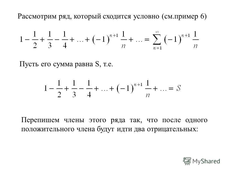 Рассмотрим ряд, который сходится условно (см.пример 6) Пусть его сумма равна S, т.е. Перепишем члены этого ряда так, что после одного положительного члена будут идти два отрицательных: