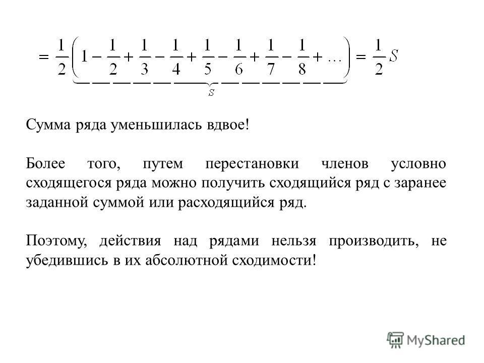 Сумма ряда уменьшилась вдвое! Более того, путем перестановки членов условно сходящегося ряда можно получить сходящийся ряд с заранее заданной суммой или расходящийся ряд. Поэтому, действия над рядами нельзя производить, не убедившись в их абсолютной
