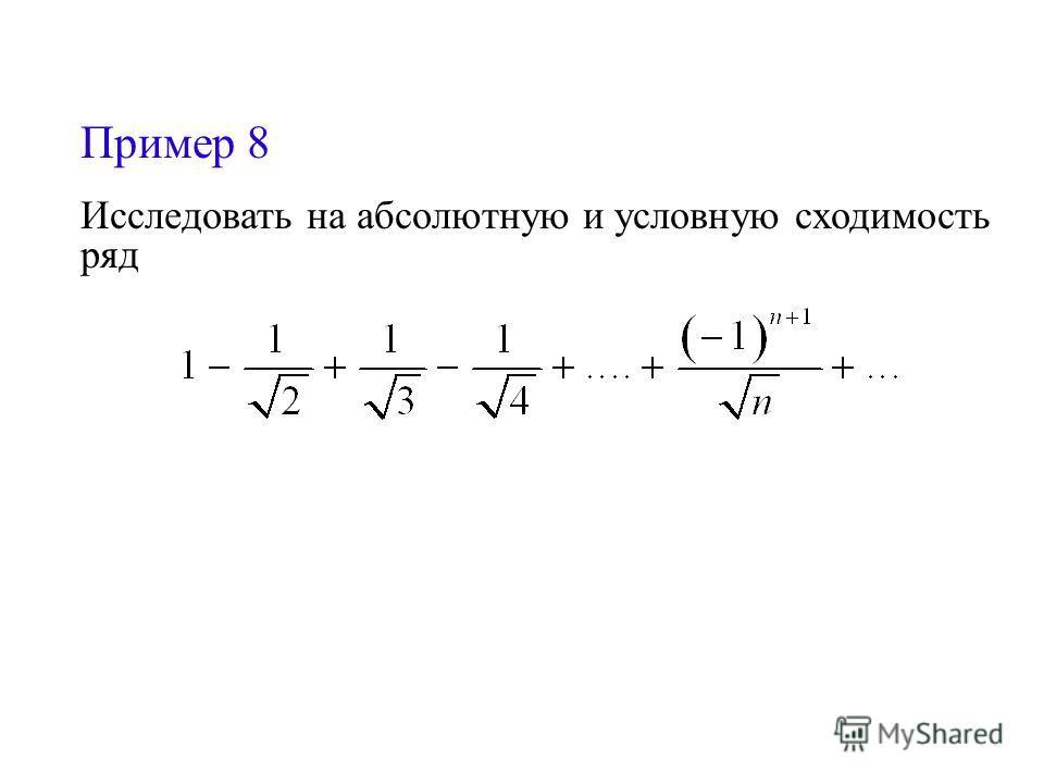 Пример 8 Исследовать на абсолютную и условную сходимость ряд