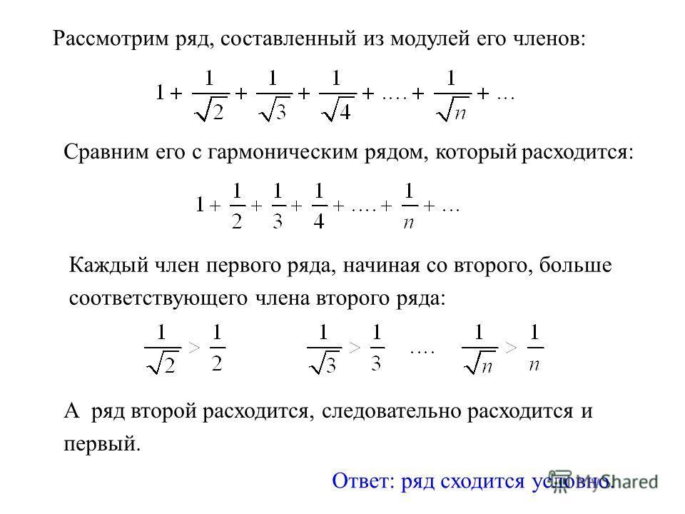 Рассмотрим ряд, составленный из модулей его членов: Ответ: ряд сходится условно. Сравним его с гармоническим рядом, который расходится: Каждый член первого ряда, начиная со второго, больше соответствующего члена второго ряда: А ряд второй расходится,