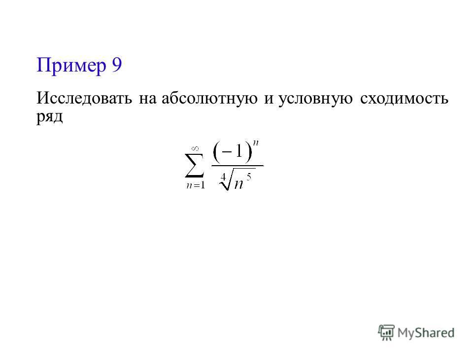 Пример 9 Исследовать на абсолютную и условную сходимость ряд