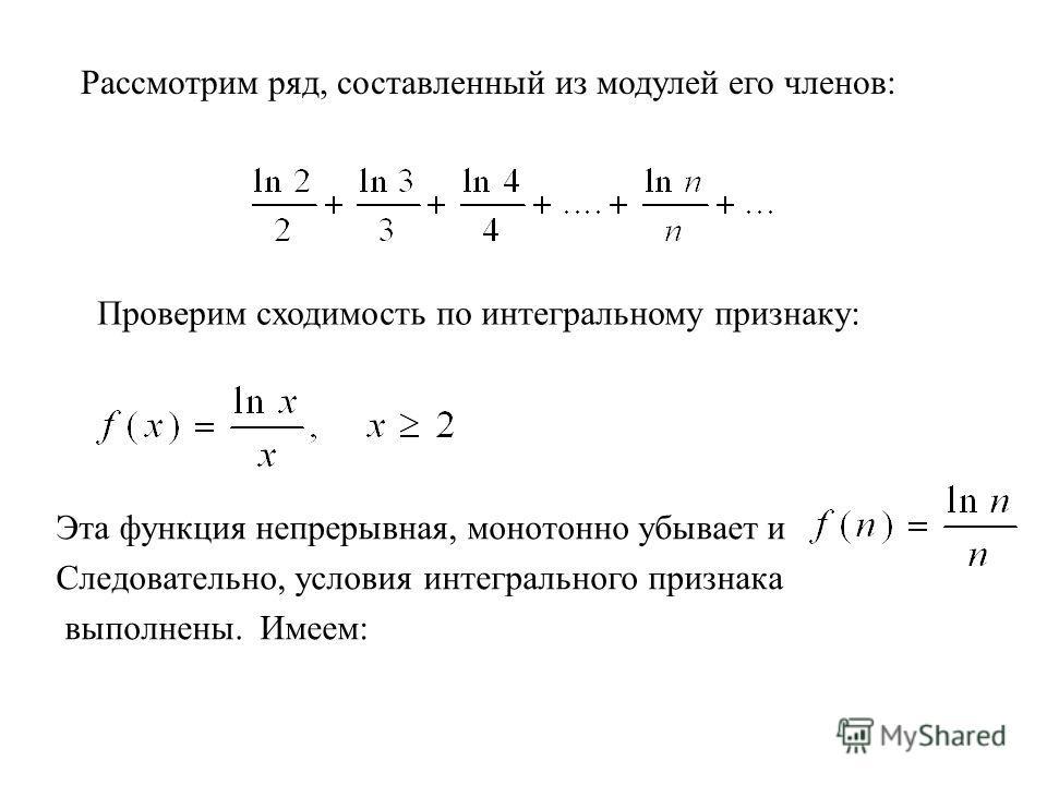 Рассмотрим ряд, составленный из модулей его членов: Проверим сходимость по интегральному признаку: Эта функция непрерывная, монотонно убывает и Следовательно, условия интегрального признака выполнены. Имеем: