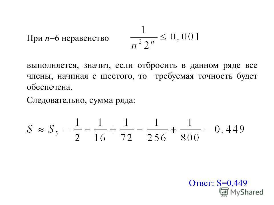 При n=6 неравенство выполняется, значит, если отбросить в данном ряде все члены, начиная с шестого, то требуемая точность будет обеспечена. Следовательно, сумма ряда: Ответ: S=0,449