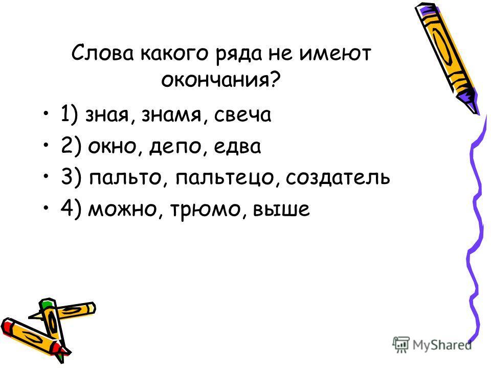 Слова какого ряда не имеют окончания? 1) зная, знамя, свеча 2) окно, депо, едва 3) пальто, пальтецо, создатель 4) можно, трюмо, выше