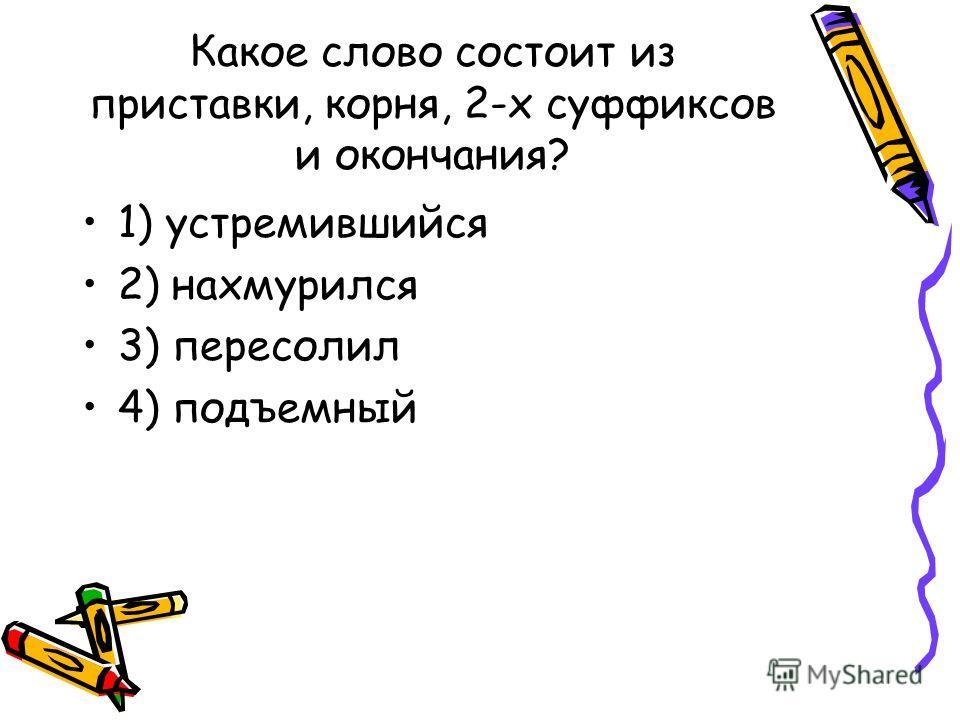 Какое слово состоит из приставки, корня, 2-х суффиксов и окончания? 1) устремившийся 2) нахмурился 3) пересолил 4) подъемный