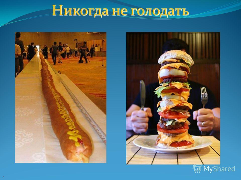 Никогда не голодать.
