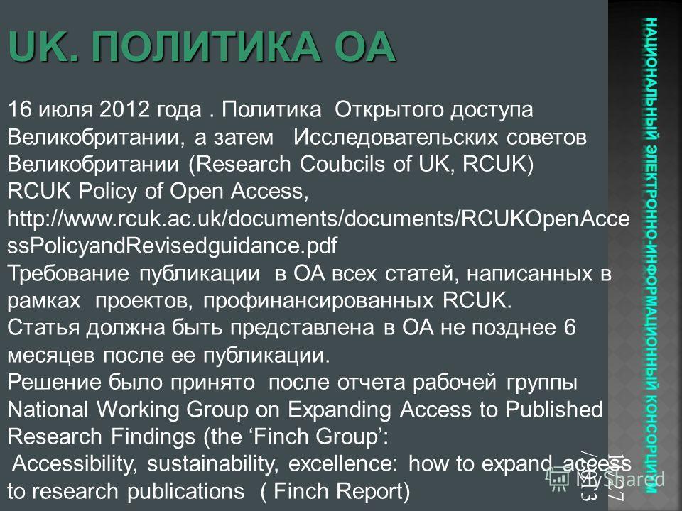 11/27/2013 16 июля 2012 года. Политика Открытого доступа Великобритании, а затем Исследовательских советов Великобритании (Research Coubcils of UK, RCUK) RCUK Policy of Open Access, http://www.rcuk.ac.uk/documents/documents/RCUKOpenAcce ssPolicyandRe