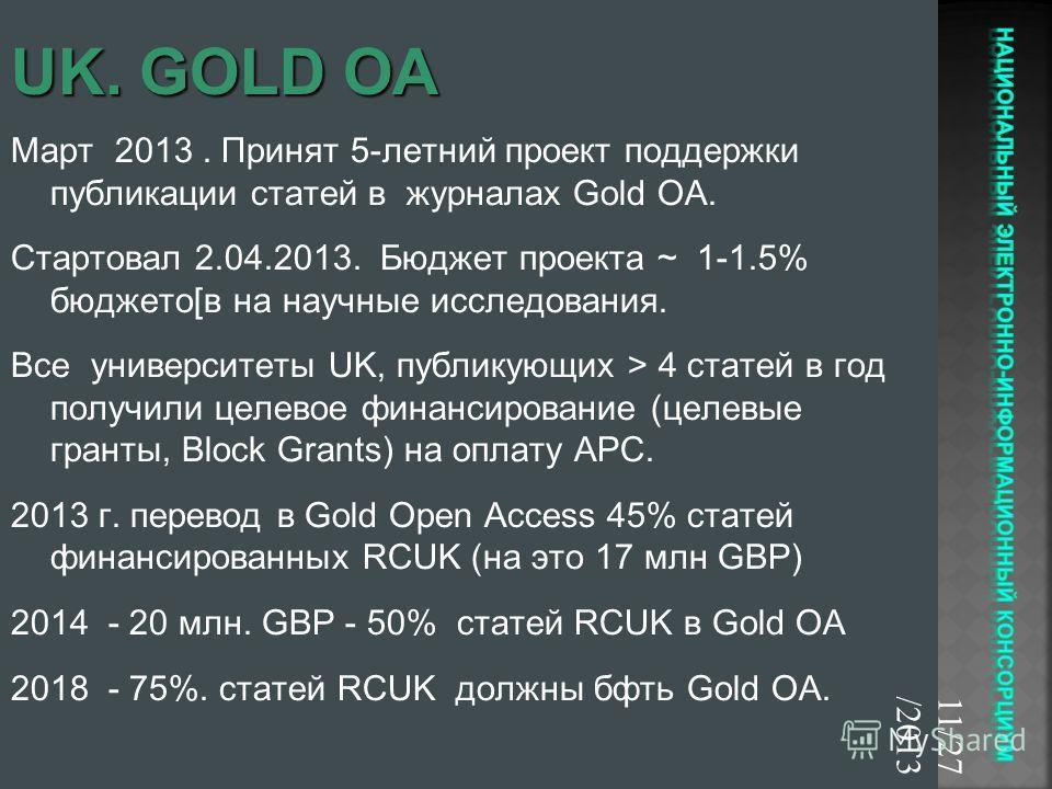 Март 2013. Принят 5-летний проект поддержки публикации статей в журналах Gold OA. Стартовал 2.04.2013. Бюджет проекта ~ 1-1.5% бюджето[в на научные исследования. Все университеты UK, публикующих > 4 статей в год получили целевое финансирование (целев