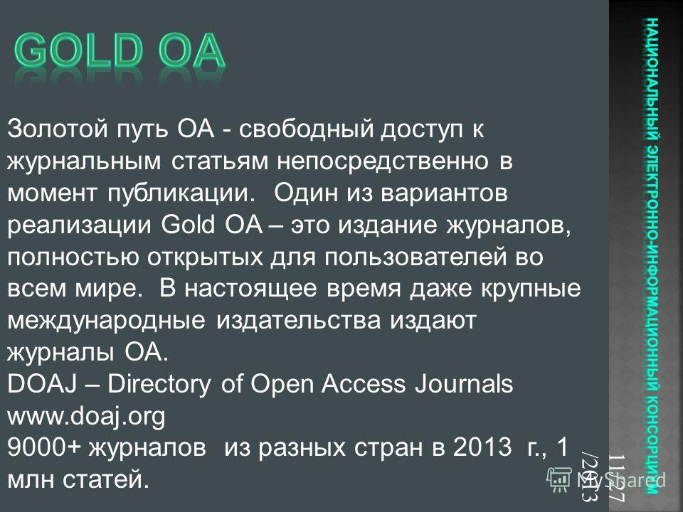 11/27/2013 Золотой путь ОА - свободный доступ к журнальным статьям непосредственно в момент публикации. Один из вариантов реализации Gold OA – это издание журналов, полностью открытых для пользователей во всем мире. В настоящее время даже крупные меж
