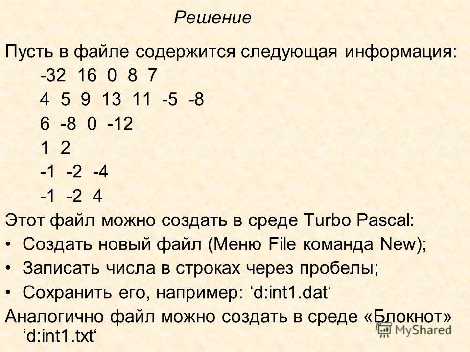 Решение Пусть в файле содержится следующая информация: -32 16 0 8 7 4 5 9 13 11 -5 -8 6 -8 0 -12 1 2 -1 -2 -4 -1 -2 4 Этот файл можно создать в среде Turbo Pascal: Создать новый файл (Меню File команда New); Записать числа в строках через пробелы; Со