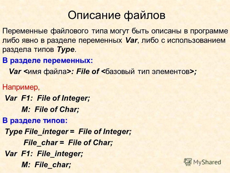 Описание файлов Переменные файлового типа могут быть описаны в программе либо явно в разделе переменных Var, либо с использованием раздела типов Type. В разделе переменных: Var : File of ; Например, Var F1: File of Integer; M: File of Char; В разделе
