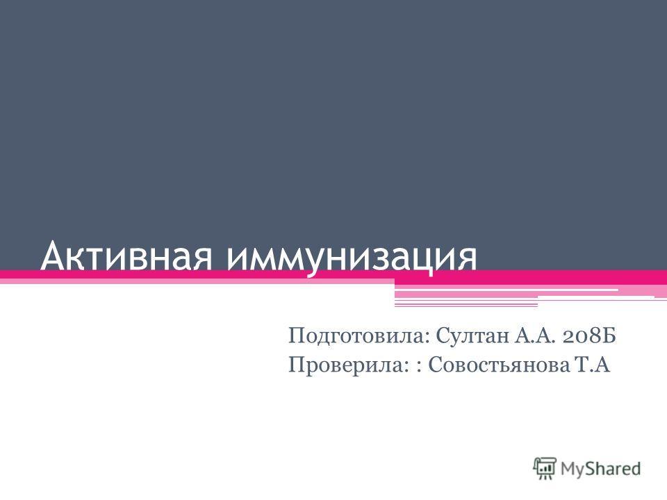 Активная иммунизация Подготовила: Султан А.А. 208Б Проверила: : Совостьянова Т.А