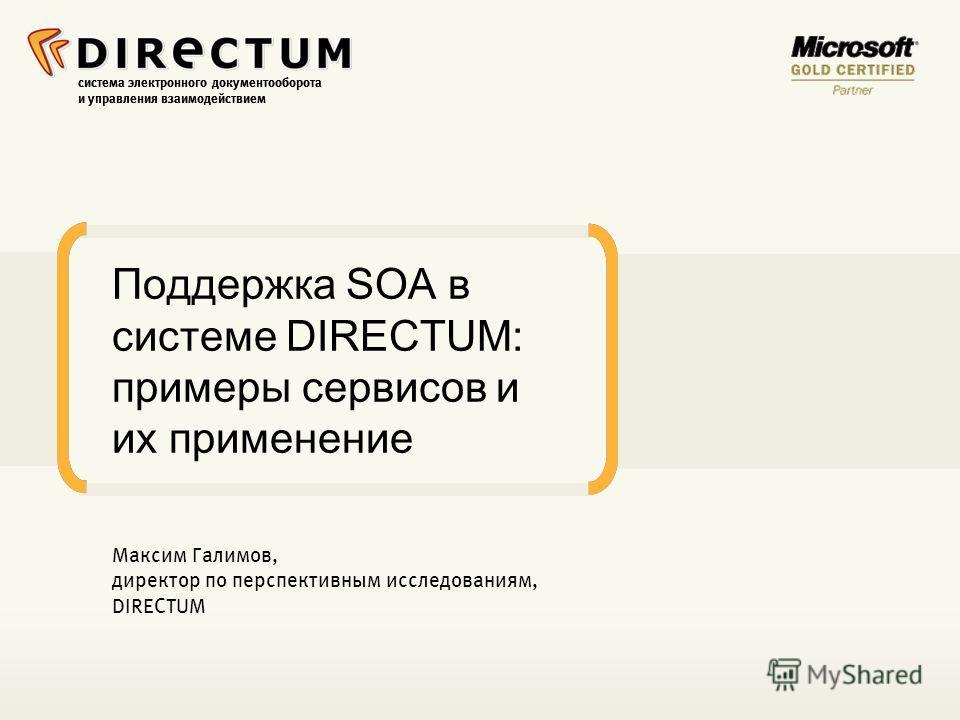 система электронного документооборота и управления взаимодействием Поддержка SOA в системе DIRECTUM: примеры сервисов и их применение Максим Галимов, директор по перспективным исследованиям, DIRECTUM