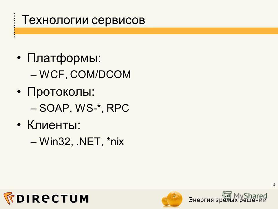 Энергия зрелых решений 14 Технологии сервисов Платформы: –WCF, COM/DCOM Протоколы: –SOAP, WS-*, RPC Клиенты: –Win32,.NET, *nix