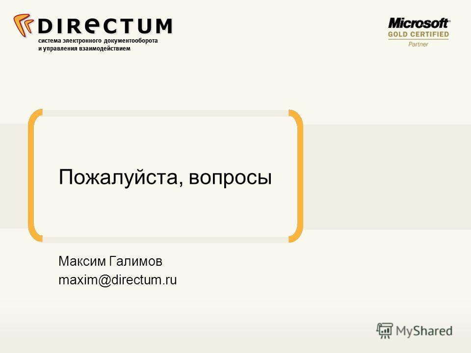 система электронного документооборота и управления взаимодействием Пожалуйста, вопросы Максим Галимов maxim@directum.ru