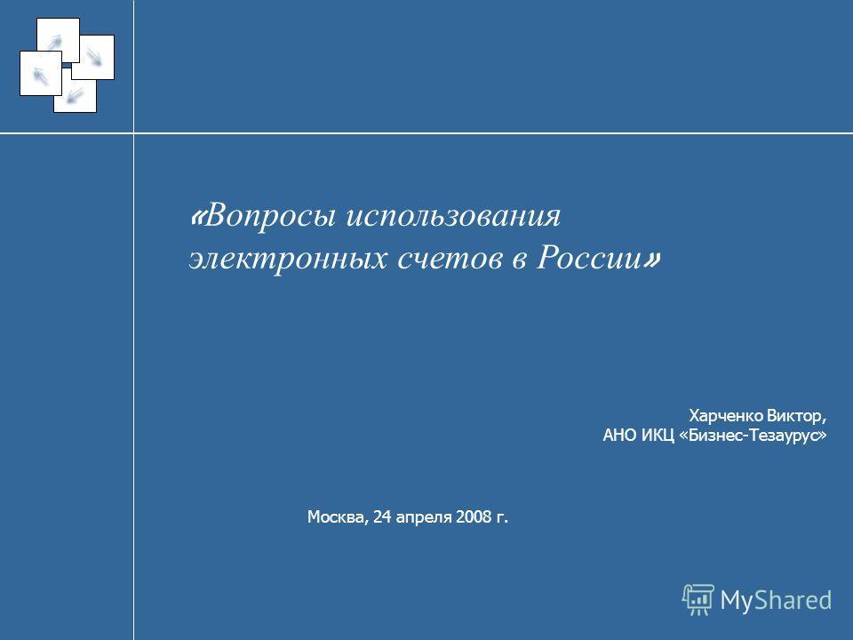 « Вопросы использования электронных счетов в России » Харченко Виктор, АНО ИКЦ «Бизнес-Тезаурус» Москва, 24 апреля 2008 г.