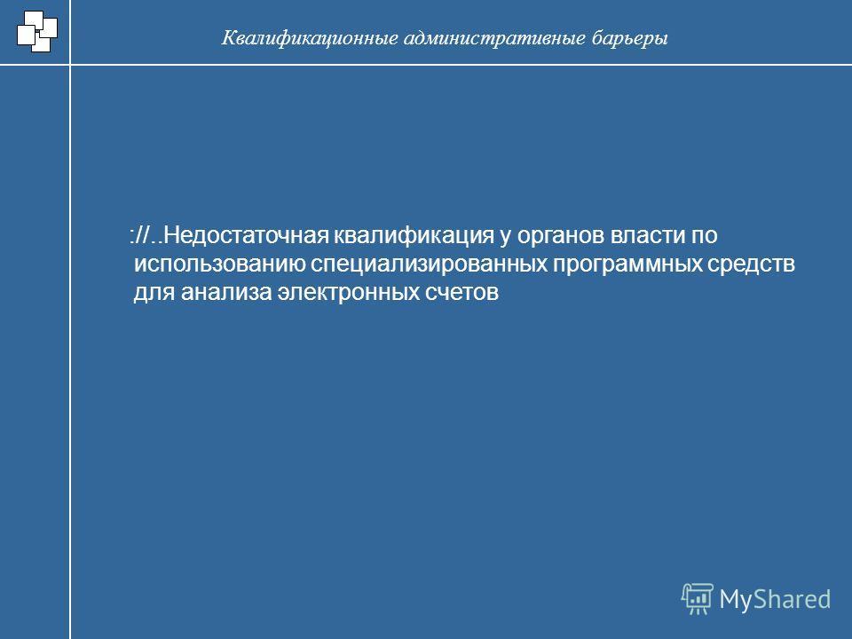://..Недостаточная квалификация у органов власти по использованию специализированных программных средств для анализа электронных счетов Квалификационные административные барьеры