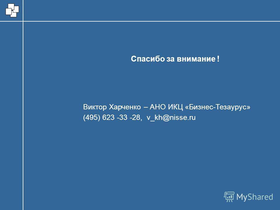Виктор Харченко – АНО ИКЦ «Бизнес-Тезаурус» (495) 623 -33 -28, v_kh@nisse.ru Спасибо за внимание !