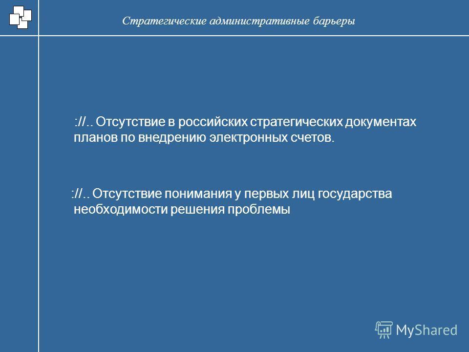 ://.. Отсутствие в российских стратегических документах планов по внедрению электронных счетов. ://.. Отсутствие понимания у первых лиц государства необходимости решения проблемы Стратегические административные барьеры
