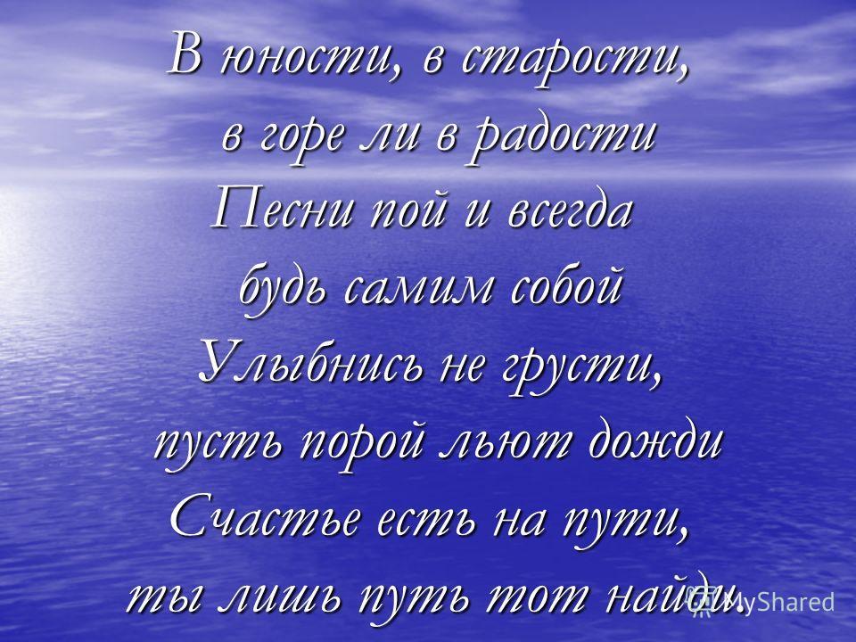 В юности, в старости, в горе ли в радости в горе ли в радости Песни пой и всегда будь самим собой Улыбнись не грусти, пусть порой льют дожди пусть порой льют дожди Счастье есть на пути, ты лишь путь тот найди. ты лишь путь тот найди.