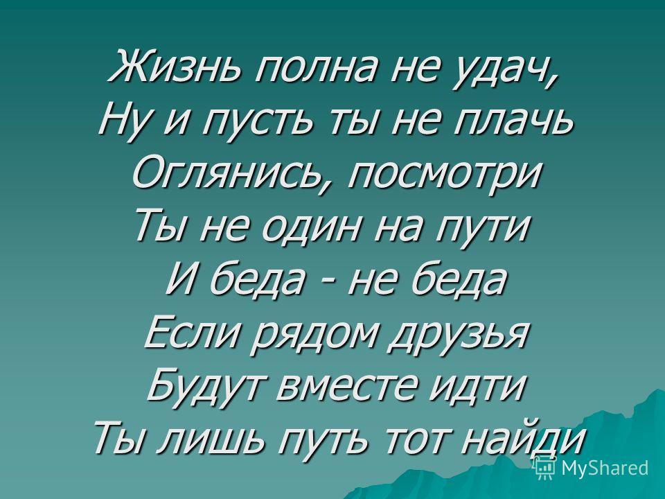 Жизнь полна не удач, Ну и пусть ты не плачь Оглянись, посмотри Ты не один на пути И беда - не беда Если рядом друзья Будут вместе идти Ты лишь путь тот найди