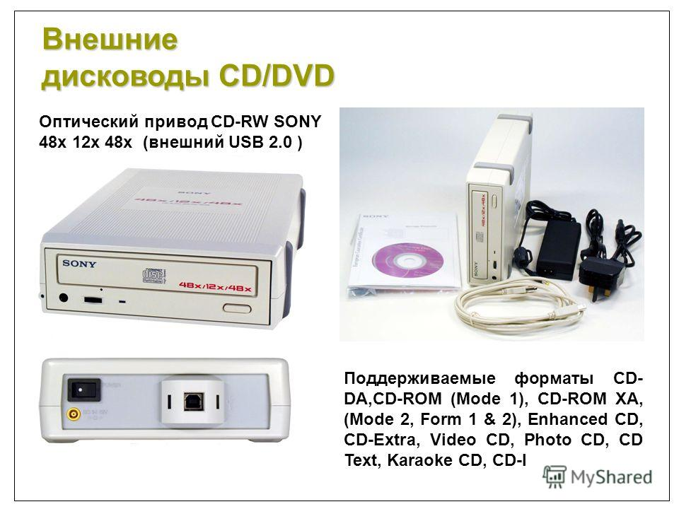 Оптический привод CD-RW SONY 48x 12x 48x (внешний USB 2.0 ) Поддерживаемые форматы CD- DA,CD-ROM (Mode 1), CD-ROM XA, (Mode 2, Form 1 & 2), Enhanced CD, CD-Extra, Video CD, Photo CD, CD Text, Karaoke CD, CD-I Внешние дисководы CD/DVD