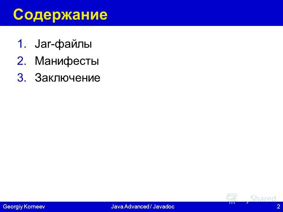2Georgiy KorneevJava Advanced / Javadoc Содержание 1.Jar-файлы 2.Манифесты 3.Заключение